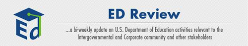 ED Review ... ...a bi-weekly update on U.S. Department of Education activities relevant to the Intergovernmental and Corporate community and other stakeholders